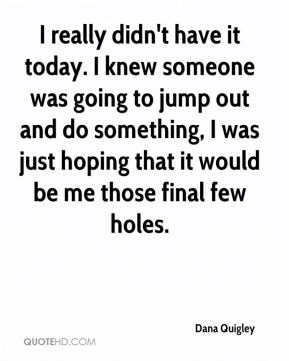 I really didn't have it today. I knew someone was going to jump out and do something, I was just hoping that it would be me those final few holes.