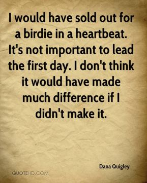 I would have sold out for a birdie in a heartbeat. It's not important to lead the first day. I don't think it would have made much difference if I didn't make it.