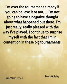 I'm over the tournament already if you can believe it or not, ... I'm not going to have a negative thought about what happened out there. I'm just really, really pleased with the way I've played. I continue to surprise myself with the fact that I'm in contention in these big tournaments.