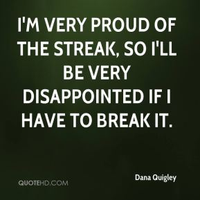 I'm very proud of the streak, so I'll be very disappointed if I have to break it.