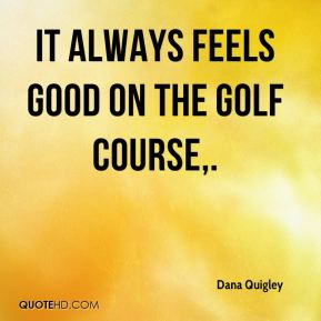 Dana Quigley - It always feels good on the golf course.