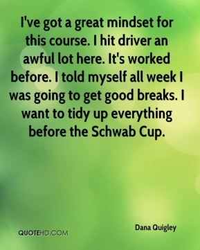 Dana Quigley - I've got a great mindset for this course. I hit driver an awful lot here. It's worked before. I told myself all week I was going to get good breaks. I want to tidy up everything before the Schwab Cup.