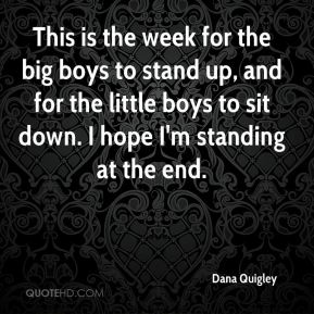 Dana Quigley - This is the week for the big boys to stand up, and for the little boys to sit down. I hope I'm standing at the end.