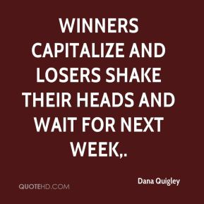 Dana Quigley - Winners capitalize and losers shake their heads and wait for next week.