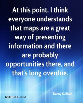 Danny Sullivan - At this point, I think everyone understands that maps are a great way of presenting information and there are probably opportunities there, and that's long overdue.