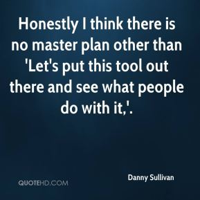 Honestly I think there is no master plan other than 'Let's put this tool out there and see what people do with it,'.