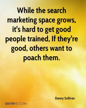 Danny Sullivan - While the search marketing space grows, it's hard to get good people trained, If they're good, others want to poach them.