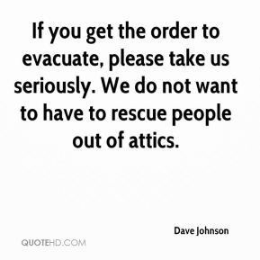 Dave Johnson - If you get the order to evacuate, please take us seriously. We do not want to have to rescue people out of attics.