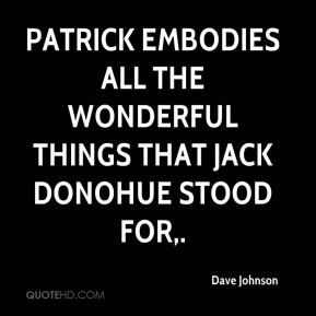 Dave Johnson - Patrick embodies all the wonderful things that Jack Donohue stood for.