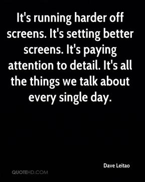 It's running harder off screens. It's setting better screens. It's paying attention to detail. It's all the things we talk about every single day.