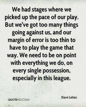We had stages where we picked up the pace of our play. But we've got too many things going against us, and our margin of error is too thin to have to play the game that way. We need to be on point with everything we do, on every single possession, especially in this league.