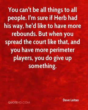 You can't be all things to all people. I'm sure if Herb had his way, he'd like to have more rebounds. But when you spread the court like that, and you have more perimeter players, you do give up something.