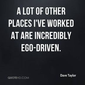 A lot of other places I've worked at are incredibly ego-driven.
