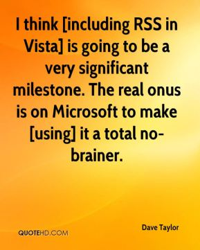 I think [including RSS in Vista] is going to be a very significant milestone. The real onus is on Microsoft to make [using] it a total no-brainer.