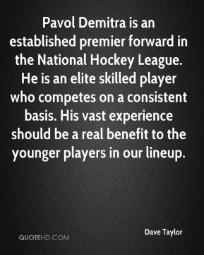 Dave Taylor - Pavol Demitra is an established premier forward in the National Hockey League. He is an elite skilled player who competes on a consistent basis. His vast experience should be a real benefit to the younger players in our lineup.