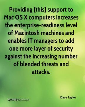 Dave Taylor - Providing [this] support to Mac OS X computers increases the enterprise-readiness level of Macintosh machines and enables IT managers to add one more layer of security against the increasing number of blended threats and attacks.