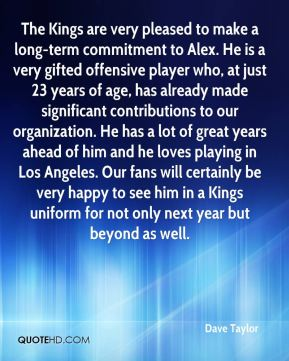 Dave Taylor - The Kings are very pleased to make a long-term commitment to Alex. He is a very gifted offensive player who, at just 23 years of age, has already made significant contributions to our organization. He has a lot of great years ahead of him and he loves playing in Los Angeles. Our fans will certainly be very happy to see him in a Kings uniform for not only next year but beyond as well.