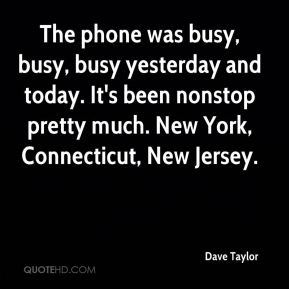 The phone was busy, busy, busy yesterday and today. It's been nonstop pretty much. New York, Connecticut, New Jersey.