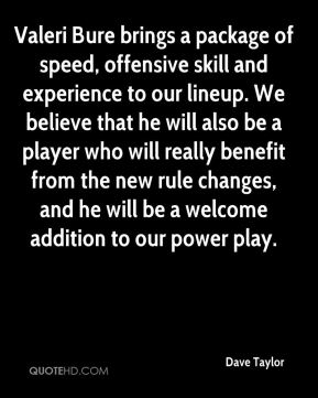 Valeri Bure brings a package of speed, offensive skill and experience to our lineup. We believe that he will also be a player who will really benefit from the new rule changes, and he will be a welcome addition to our power play.