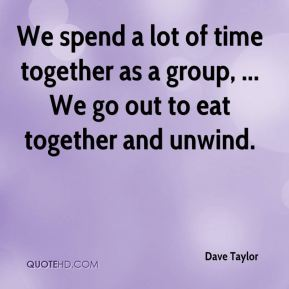 Dave Taylor - We spend a lot of time together as a group, ... We go out to eat together and unwind.