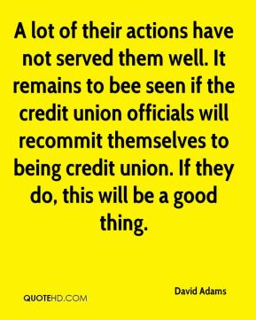 David Adams - A lot of their actions have not served them well. It remains to bee seen if the credit union officials will recommit themselves to being credit union. If they do, this will be a good thing.