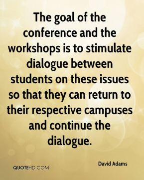 David Adams - The goal of the conference and the workshops is to stimulate dialogue between students on these issues so that they can return to their respective campuses and continue the dialogue.