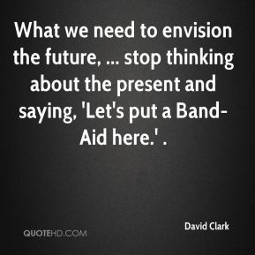 What we need to envision the future, ... stop thinking about the present and saying, 'Let's put a Band-Aid here.' .