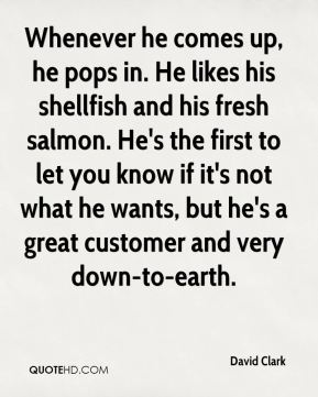 Whenever he comes up, he pops in. He likes his shellfish and his fresh salmon. He's the first to let you know if it's not what he wants, but he's a great customer and very down-to-earth.