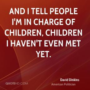And I tell people I'm in charge of children, children I haven't even met yet.