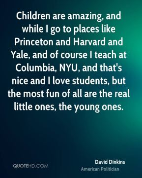 David Dinkins - Children are amazing, and while I go to places like Princeton and Harvard and Yale, and of course I teach at Columbia, NYU, and that's nice and I love students, but the most fun of all are the real little ones, the young ones.