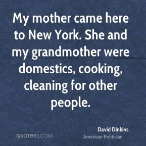 My mother came here to New York. She and my grandmother were domestics, cooking, cleaning for other people.