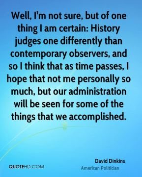Well, I'm not sure, but of one thing I am certain: History judges one differently than contemporary observers, and so I think that as time passes, I hope that not me personally so much, but our administration will be seen for some of the things that we accomplished.