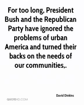 David Dinkins - For too long, President Bush and the Republican Party have ignored the problems of urban America and turned their backs on the needs of our communities.