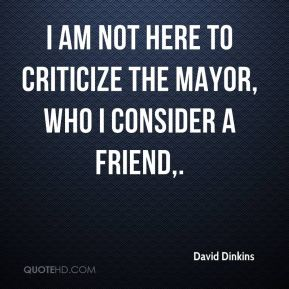 I am not here to criticize the mayor, who I consider a friend.