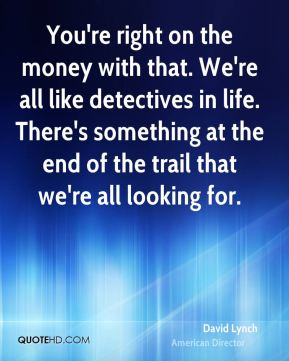 David Lynch - You're right on the money with that. We're all like detectives in life. There's something at the end of the trail that we're all looking for.
