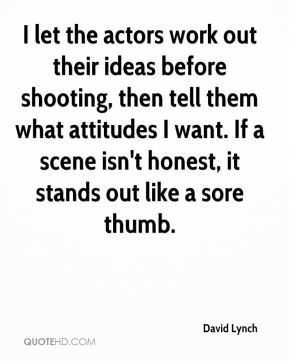I let the actors work out their ideas before shooting, then tell them what attitudes I want. If a scene isn't honest, it stands out like a sore thumb.