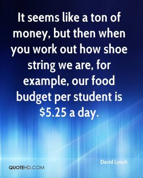 It seems like a ton of money, but then when you work out how shoe string we are, for example, our food budget per student is $5.25 a day.