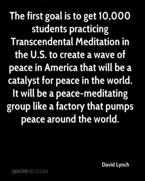 David Lynch - The first goal is to get 10,000 students practicing Transcendental Meditation in the U.S. to create a wave of peace in America that will be a catalyst for peace in the world. It will be a peace-meditating group like a factory that pumps peace around the world.