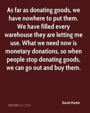 David Martin - As far as donating goods, we have nowhere to put them. We have filled every warehouse they are letting me use. What we need now is monetary donations, so when people stop donating goods, we can go out and buy them.