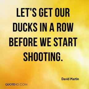 Let's get our ducks in a row before we start shooting.