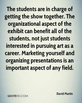 David Martin - The students are in charge of getting the show together. The organizational aspect of the exhibit can benefit all of the students, not just students interested in pursuing art as a career. Marketing yourself and organizing presentations is an important aspect of any field.