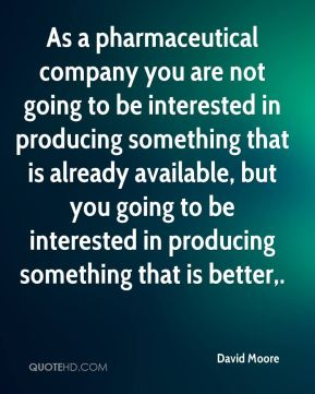 As a pharmaceutical company you are not going to be interested in producing something that is already available, but you going to be interested in producing something that is better.