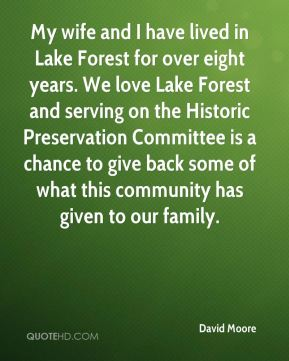 David Moore - My wife and I have lived in Lake Forest for over eight years. We love Lake Forest and serving on the Historic Preservation Committee is a chance to give back some of what this community has given to our family.