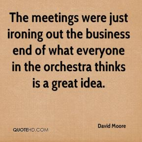 David Moore - The meetings were just ironing out the business end of what everyone in the orchestra thinks is a great idea.