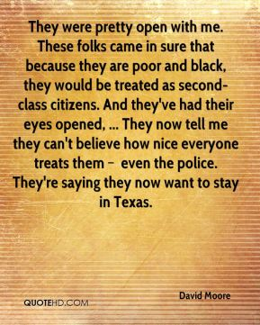 They were pretty open with me. These folks came in sure that because they are poor and black, they would be treated as second-class citizens. And they've had their eyes opened, ... They now tell me they can't believe how nice everyone treats them – even the police. They're saying they now want to stay in Texas.