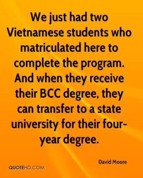 We just had two Vietnamese students who matriculated here to complete the program. And when they receive their BCC degree, they can transfer to a state university for their four-year degree.