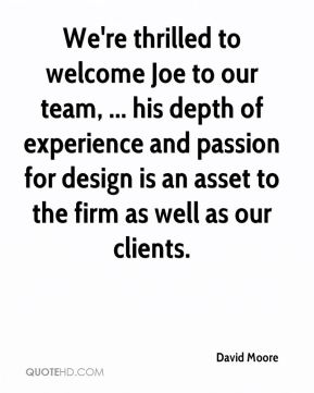 David Moore - We're thrilled to welcome Joe to our team, ... his depth of experience and passion for design is an asset to the firm as well as our clients.