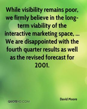 David Moore - While visibility remains poor, we firmly believe in the long-term viability of the interactive marketing space, ... We are disappointed with the fourth quarter results as well as the revised forecast for 2001.