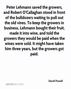 David Powell - Peter Lehmann saved the growers, and Robert O'Callaghan stood in front of the bulldozers waiting to pull out the old vines. To keep the growers in business, Lehmann bought their fruit, made it into wine, and told the growers they would be paid when the wines were sold. It might have taken him three years, but the growers got paid.