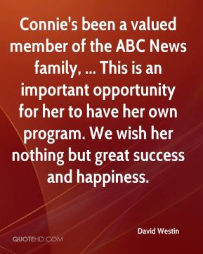 David Westin - Connie's been a valued member of the ABC News family, ... This is an important opportunity for her to have her own program. We wish her nothing but great success and happiness.